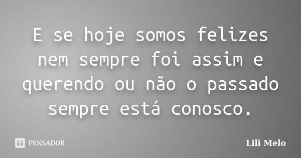 E se hoje somos felizes nem sempre foi assim e querendo ou não o passado sempre está conosco.... Frase de Lili Melo.