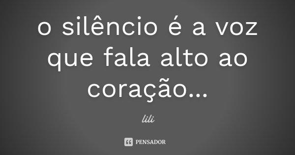 o silêncio é a voz que fala alto ao coração...... Frase de lili.