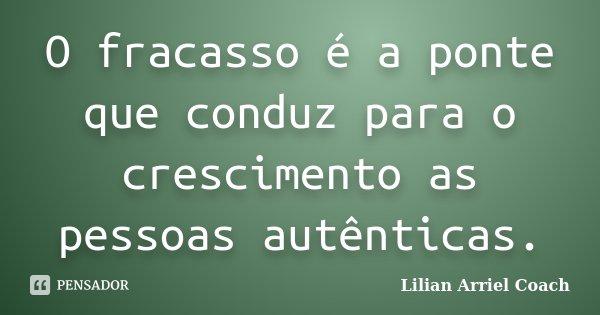 O Fracasso é a ponte que conduz para o crescimento as pessoas autênticas.... Frase de Lilian Arriel Coach.