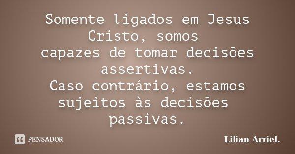 Somente ligados em Jesus Cristo, somos capazes de tomar decisões assertivas. Caso contrário, estamos sujeitos às decisões passivas.... Frase de Lilian Arriel..