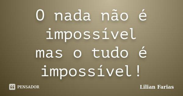 O nada não é impossível mas o tudo é impossível!... Frase de Lilian Farias.