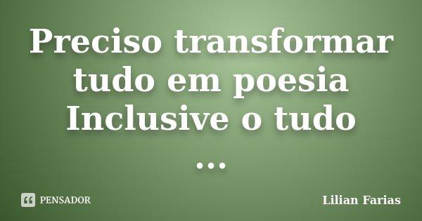 Preciso transformar tudo em poesia Inclusive o tudo ...... Frase de Lilian Farias.