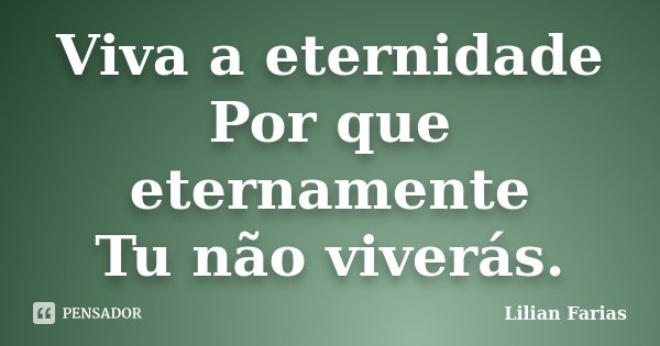 Viva a eternidade Por que eternamente Tu não viverás.... Frase de Lilian Farias.