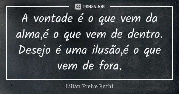 A vontade é o que vem da alma,é o que vem de dentro. Desejo é uma ilusão,é o que vem de fora.... Frase de Lilian Freire Bechi.