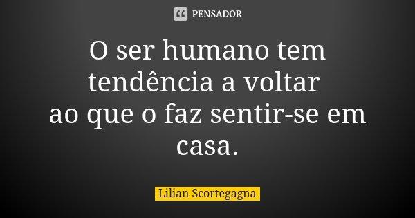 O ser humano tem tendência a voltar ao que o faz sentir-se em casa.... Frase de Lilian Scortegagna.