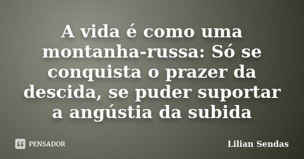A vida é como uma montanha-russa: Só se conquista o prazer da descida, se puder suportar a angústia da subida... Frase de Lilian Sendas.