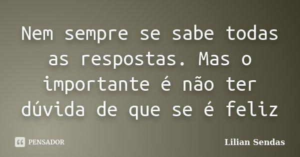 Nem sempre se sabe todas as respostas. Mas o importante é não ter dúvida de que se é feliz... Frase de Lilian Sendas.