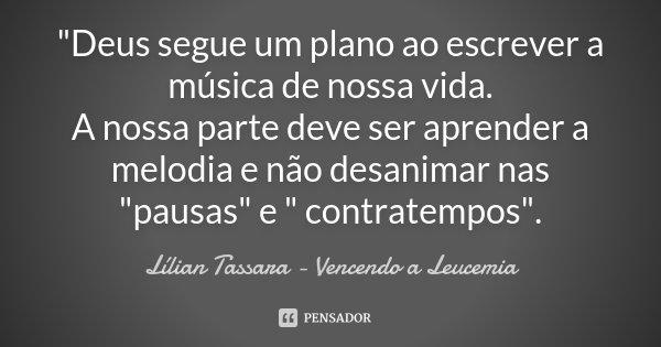 """""""Deus segue um plano ao escrever a música de nossa vida. A nossa parte deve ser aprender a melodia e não desanimar nas """"pausas"""" e """" contrate... Frase de Lílian Tassara - Vencendo a Leucemia."""