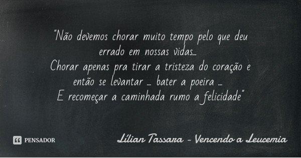 """""""Não devemos chorar muito tempo pelo que deu errado em nossas vidas... Chorar apenas pra tirar a tristeza do coração e então se levantar ... bater a poeira... Frase de Lílian Tassara - Vencendo a Leucemia."""