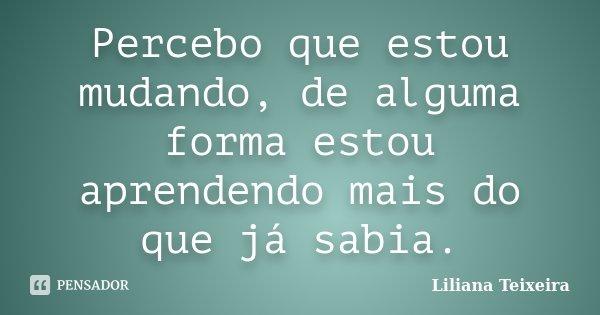 Percebo que estou mudando, de alguma forma estou aprendendo mais do que já sabia.... Frase de Liliana Teixeira.