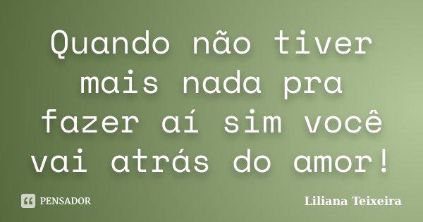 Quando não tiver mais nada pra fazer aí sim você vai atrás do amor!... Frase de Liliana Teixeira.