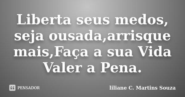 Liberta seus medos, seja ousada,arrisque mais,Faça a sua Vida Valer a Pena.... Frase de liliane C. Martins Souza.