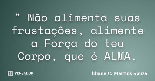 """"""" Não alimenta suas frustações, alimente a Força do teu Corpo, que é ALMA.... Frase de Liliane C. Martins Souza."""