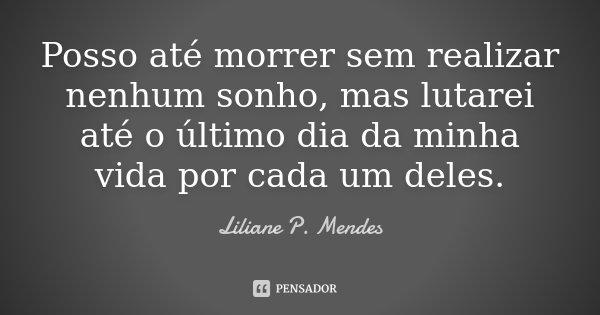 Posso até morrer sem realizar nenhum sonho, mas lutarei até o último dia da minha vida por cada um deles.... Frase de Liliane P. Mendes.