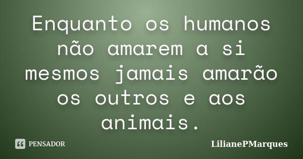 Enquanto os humanos não amarem a si mesmos jamais amarão os outros e aos animais.... Frase de LilianePMarques.