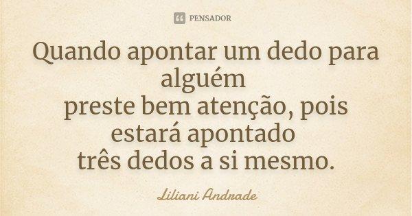Quando apontar um dedo para alguém preste bem atenção, pois estará apontado três dedos a si mesmo.... Frase de Liliani Andrade.