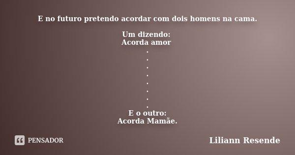 E no futuro pretendo acordar com dois homens na cama. Um dizendo: Acorda amor . . . . . . . . E o outro: Acorda Mamãe.... Frase de Liliann Resende.