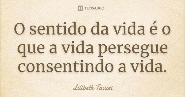 O sentido da vida é o que a vida persegue consentindo a vida.... Frase de Lilibeth Taucei.