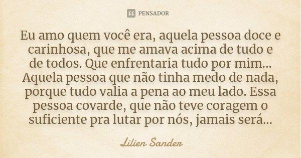 Eu amo quem você era, aquela pessoa doce e carinhosa, que me amava acima de tudo e de todos. Que enfrentaria tudo por mim... Aquela pessoa que não tinha medo de... Frase de Lilien Sander.