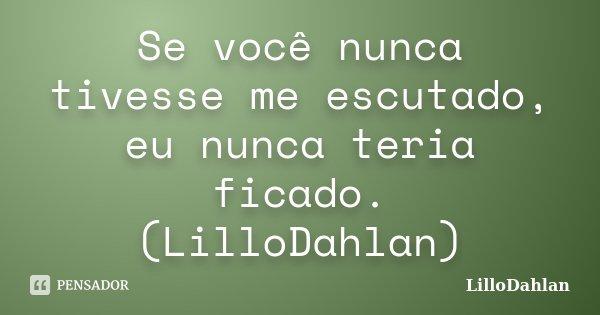 Se você nunca tivesse me escutado, eu nunca teria ficado. (LilloDahlan)... Frase de LilloDahlan.
