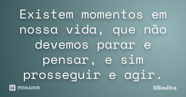 Existem momentos em nossa vida, que não devemos parar e pensar, e sim prosseguir e agir.... Frase de lillosilva.