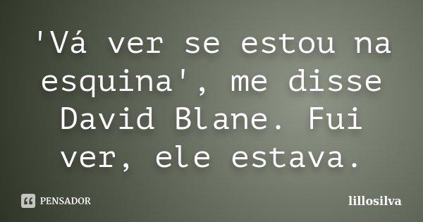 'Vá ver se estou na esquina', me disse David Blane. Fui ver, ele estava.... Frase de lillosilva.