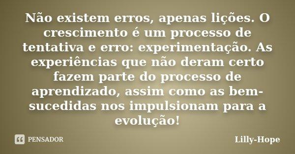 Não existem erros, apenas lições. O crescimento é um processo de tentativa e erro: experimentação. As experiências que não deram certo fazem parte do processo d... Frase de Lilly Hope.