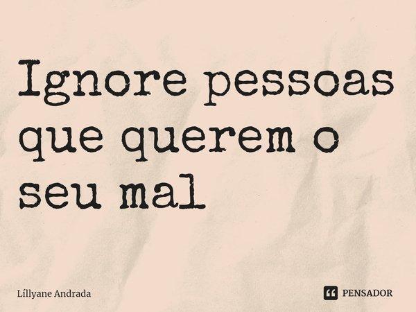 Ignore pessoas que querem o seu mal... Frase de Líllyane Andrada.