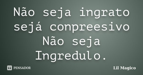 Não seja ingrato sejá conpreesivo Não seja Ingredulo.... Frase de Lil Magico.