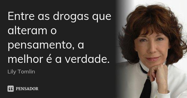 Entre as drogas que alteram o pensamento, a melhor é a verdade.... Frase de Lily Tomlin.
