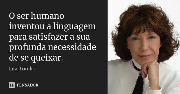 O ser humano inventou a linguagem para satisfazer a sua profunda necessidade de se queixar.... Frase de Lily Tomlin.