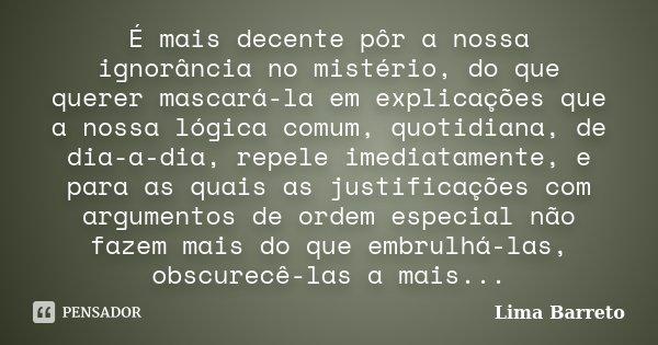 É mais decente pôr a nossa ignorância no mistério, do que querer mascará-la em explicações que a nossa lógica comum, quotidiana, de dia-a-dia, repele imediatame... Frase de Lima Barreto.