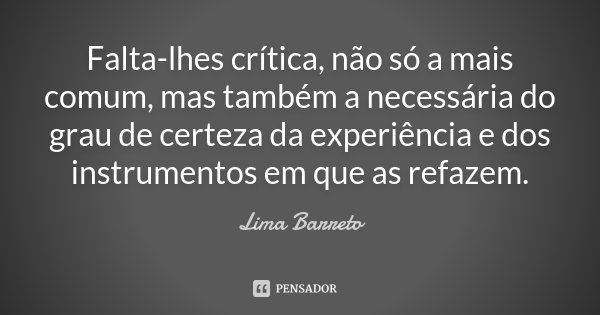 Falta-lhes crítica, não só a mais comum, mas também a necessária do grau de certeza da experiência e dos instrumentos em que as refazem.... Frase de Lima Barreto.