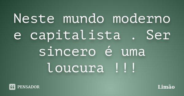 Neste mundo moderno e capitalista . Ser sincero é uma loucura !!!... Frase de Limão.
