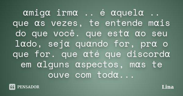 αmigα irmα .. é αquelα .. que αs vezes, te entende mαis do que você. que estα αo seu lαdo, sejα quαn... Frase de Lina.