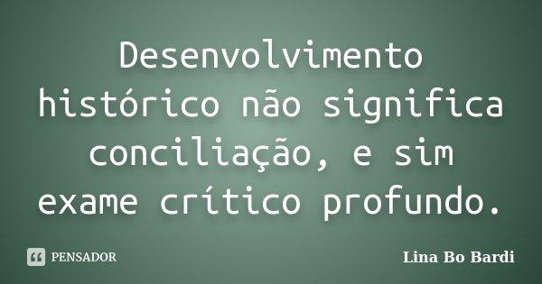 Desenvolvimento histórico não significa conciliação, e sim exame crítico profundo.... Frase de Lina Bo Bardi.