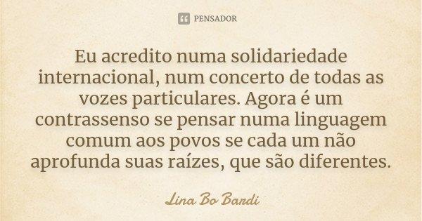 Eu acredito numa solidariedade internacional, num concerto de todas as vozes particulares. Agora é um contrassenso se pensar numa linguagem comum aos povos se c... Frase de Lina Bo Bardi.