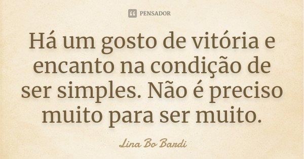 Há um gosto de vitória e encanto na condição de ser simples. Não é preciso muito para ser muito.... Frase de Lina Bo Bardi.