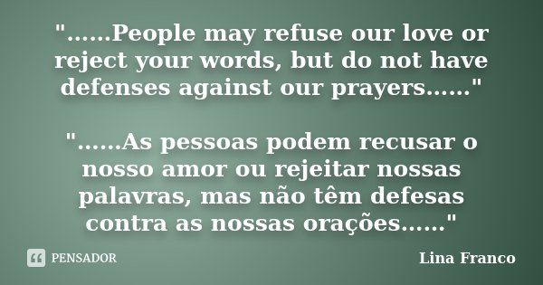 """""""……People may refuse our love or reject your words, but do not have defenses against our prayers……"""" """"……As pessoas podem recusar o nosso amor ou r... Frase de Lina Franco."""