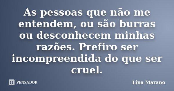 As pessoas que não me entendem, ou são burras ou desconhecem minhas razões. Prefiro ser incompreendida do que ser cruel.... Frase de Lina Marano.