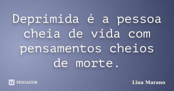 Deprimida é a pessoa cheia de vida com pensamentos cheios de morte.... Frase de Lina Marano.