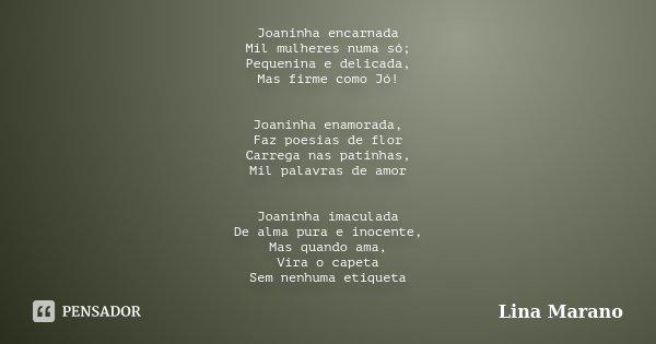 Joaninha encarnada Mil mulheres numa só; Pequenina e delicada, Mas firme como Jó! Joaninha enamorada, Faz poesias de flor Carrega nas patinhas, Mil palavras de ... Frase de Lina Marano.