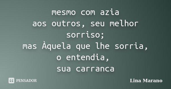 mesmo com azia aos outros, seu melhor sorriso; mas Àquela que lhe sorria, o entendia, sua carranca... Frase de Lina Marano.