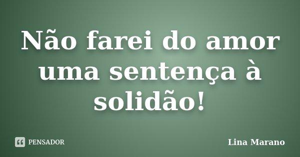 Não farei do amor uma sentença à solidão!... Frase de Lina Marano.
