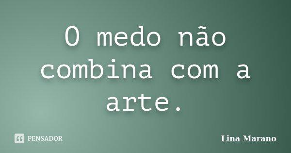 O medo não combina com a arte.... Frase de Lina Marano.