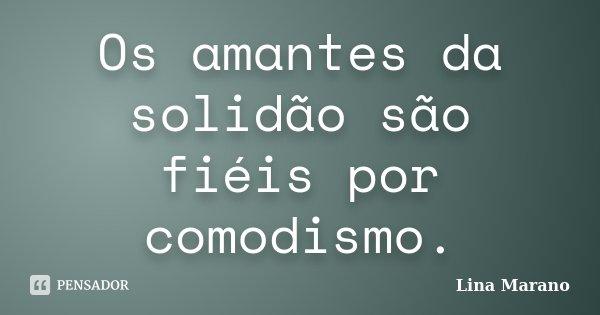 Os amantes da solidão são fiéis por comodismo.... Frase de Lina Marano.