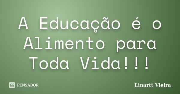A Educação é o Alimento para Toda Vida!!!... Frase de Linartt Vieira.