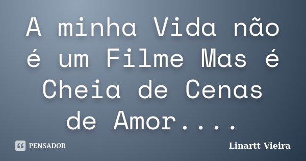 A minha Vida não é um Filme Mas é Cheia de Cenas de Amor....... Frase de Linartt Vieira.