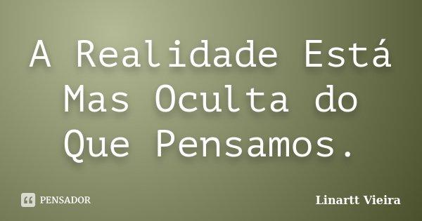 A Realidade Está Mas Oculta do Que Pensamos.... Frase de Linartt Vieira.
