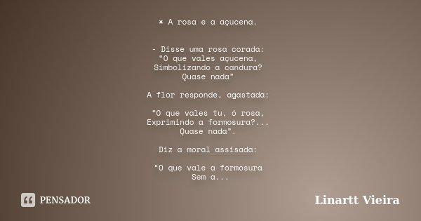 """* A rosa e a açucena. - Disse uma rosa corada: """"O que vales açucena, Simbolizando a candura? Quase nada"""" A flor responde, agastada: """"O que vales tu, ó rosa, Exp... Frase de Linartt Vieira."""